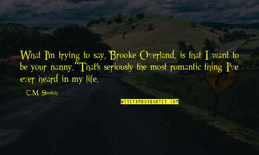 Most Romantic Quotes By C.M. Stunich: What I'm trying to say, Brooke Overland, is