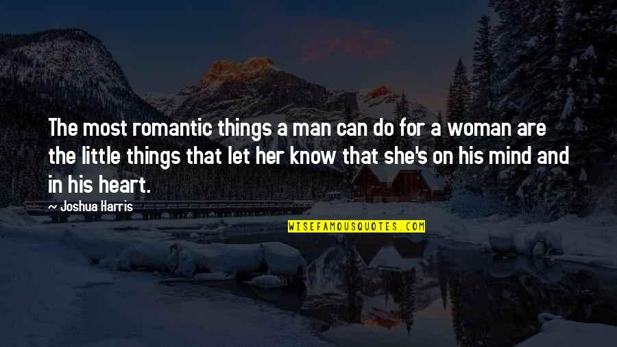 Most Romantic Quotes By Joshua Harris: The most romantic things a man can do