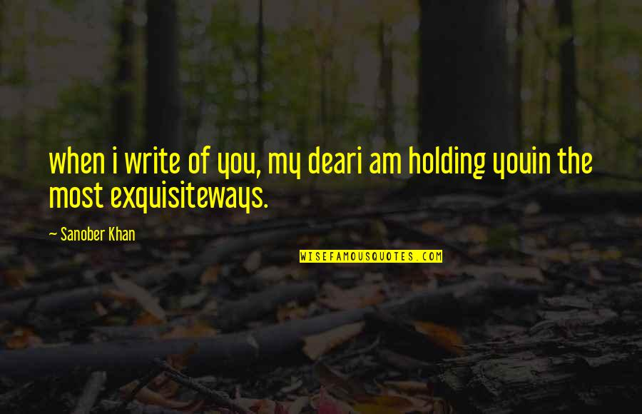 Most Romantic Quotes By Sanober Khan: when i write of you, my deari am