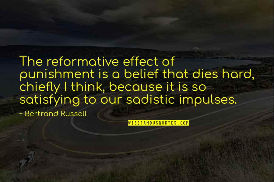 Most Sadistic Quotes By Bertrand Russell: The reformative effect of punishment is a belief