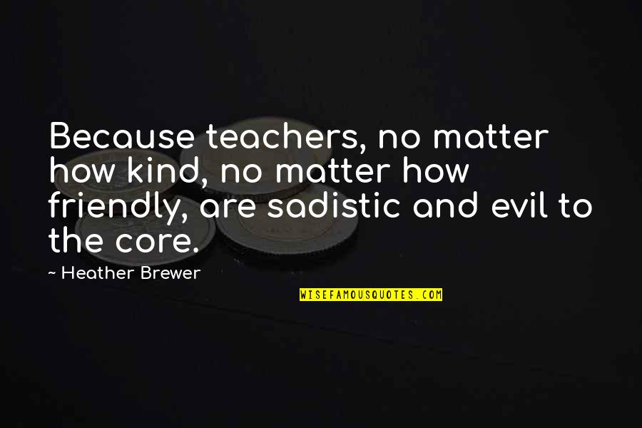 Most Sadistic Quotes By Heather Brewer: Because teachers, no matter how kind, no matter