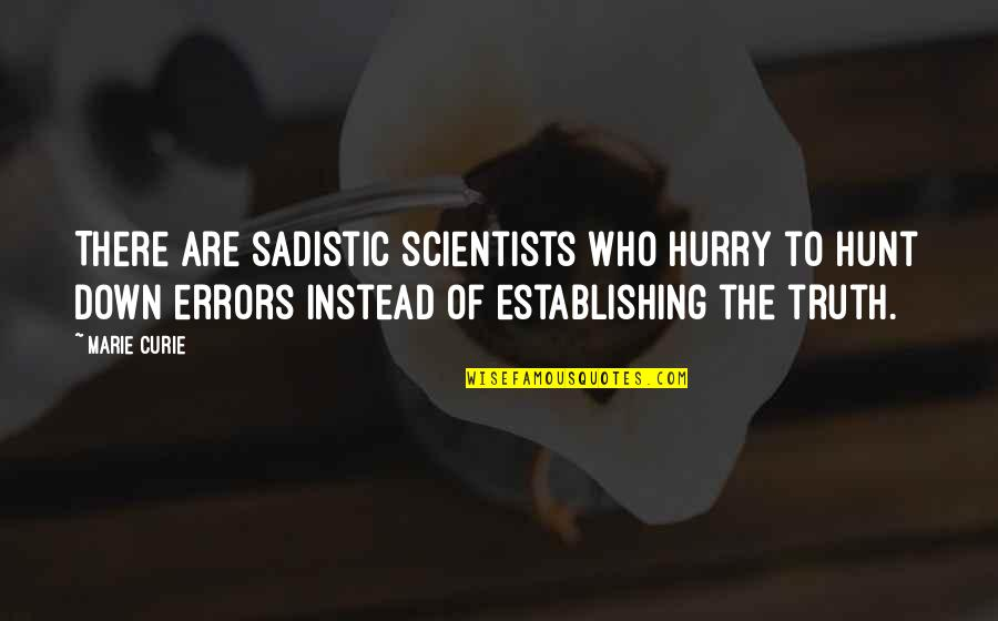 Most Sadistic Quotes By Marie Curie: There are sadistic scientists who hurry to hunt