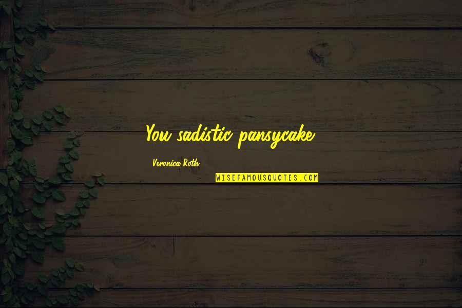 Most Sadistic Quotes By Veronica Roth: You sadistic pansycake.
