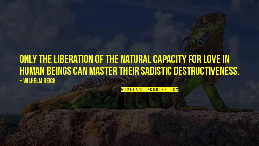 Most Sadistic Quotes By Wilhelm Reich: Only the liberation of the natural capacity for