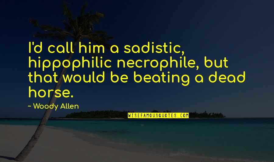Most Sadistic Quotes By Woody Allen: I'd call him a sadistic, hippophilic necrophile, but