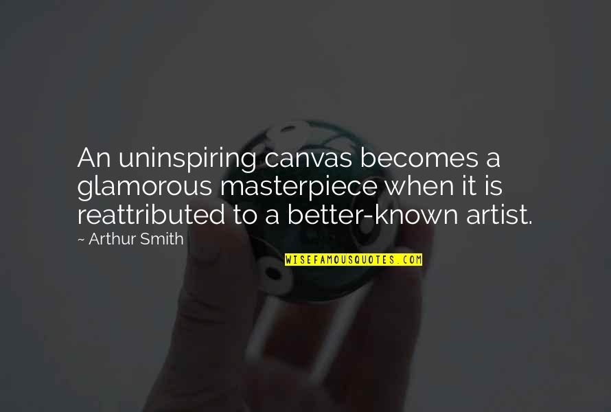 Most Uninspiring Quotes By Arthur Smith: An uninspiring canvas becomes a glamorous masterpiece when