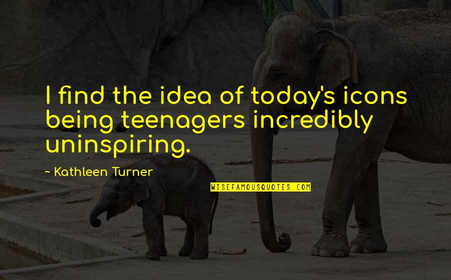 Most Uninspiring Quotes By Kathleen Turner: I find the idea of today's icons being