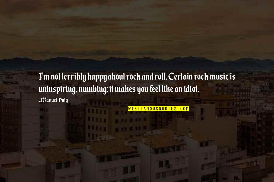 Most Uninspiring Quotes By Manuel Puig: I'm not terribly happy about rock and roll.