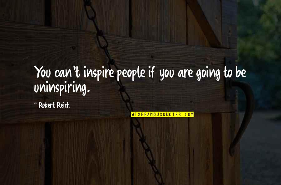Most Uninspiring Quotes By Robert Reich: You can't inspire people if you are going