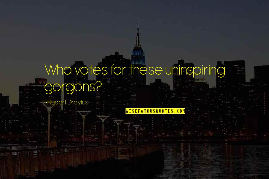 Most Uninspiring Quotes By Rupert Dreyfus: Who votes for these uninspiring gorgons?