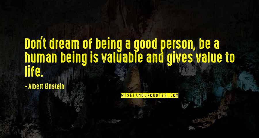 Most Valuable Person Quotes By Albert Einstein: Don't dream of being a good person, be