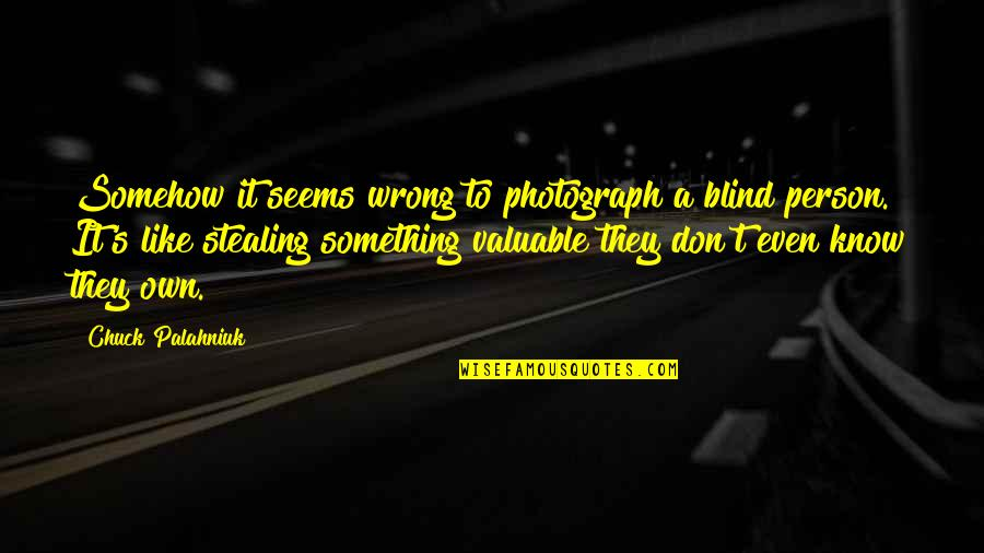 Most Valuable Person Quotes By Chuck Palahniuk: Somehow it seems wrong to photograph a blind