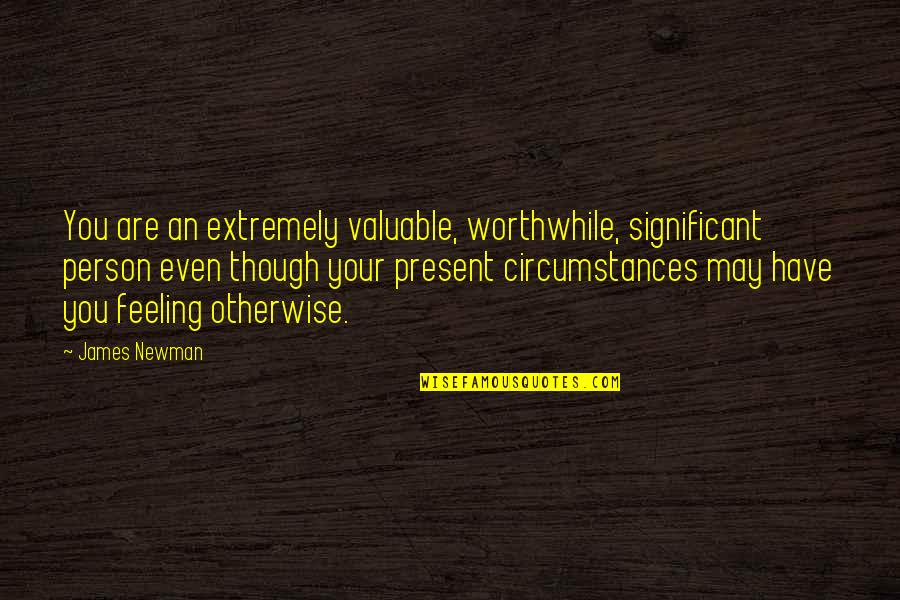 Most Valuable Person Quotes By James Newman: You are an extremely valuable, worthwhile, significant person