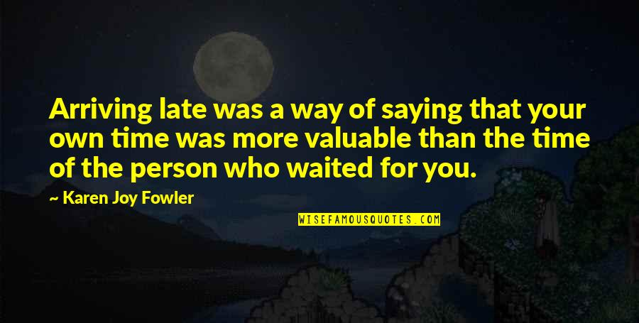 Most Valuable Person Quotes By Karen Joy Fowler: Arriving late was a way of saying that