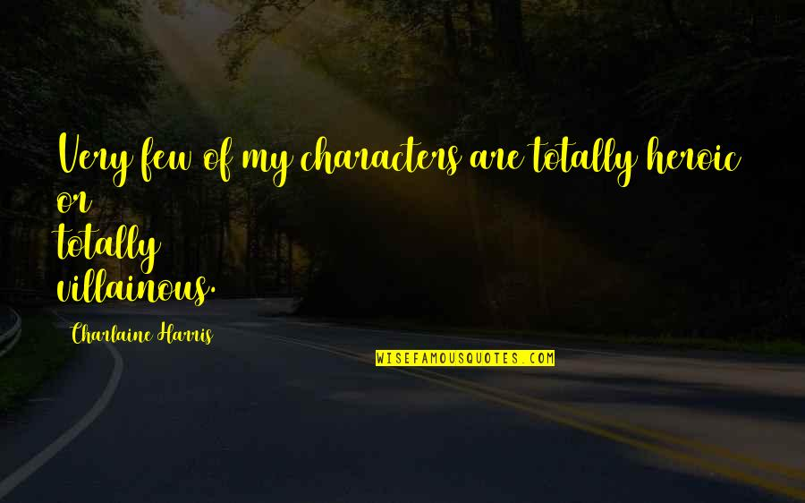 Most Villainous Quotes By Charlaine Harris: Very few of my characters are totally heroic
