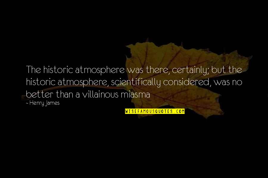 Most Villainous Quotes By Henry James: The historic atmosphere was there, certainly; but the