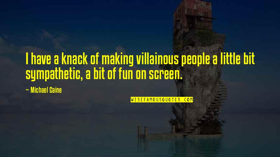 Most Villainous Quotes By Michael Caine: I have a knack of making villainous people
