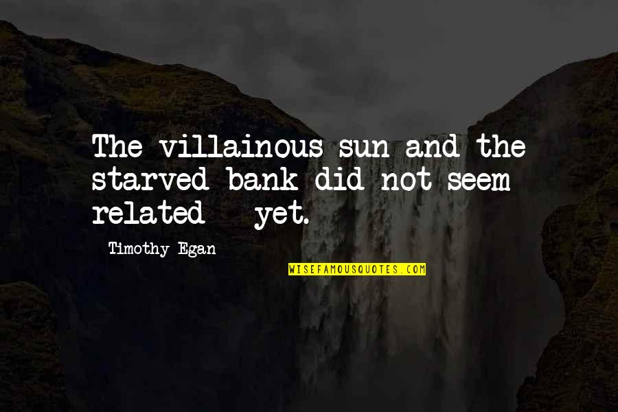 Most Villainous Quotes By Timothy Egan: The villainous sun and the starved bank did
