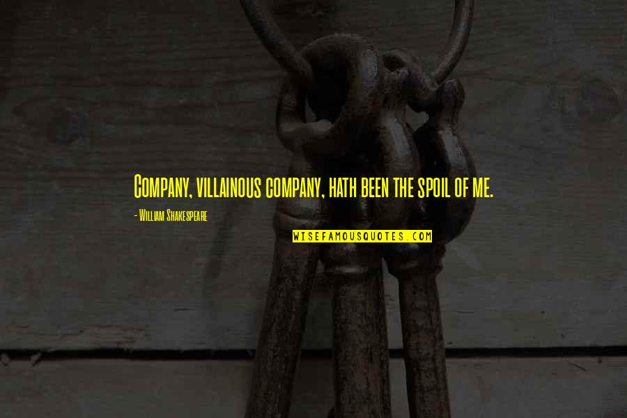 Most Villainous Quotes By William Shakespeare: Company, villainous company, hath been the spoil of