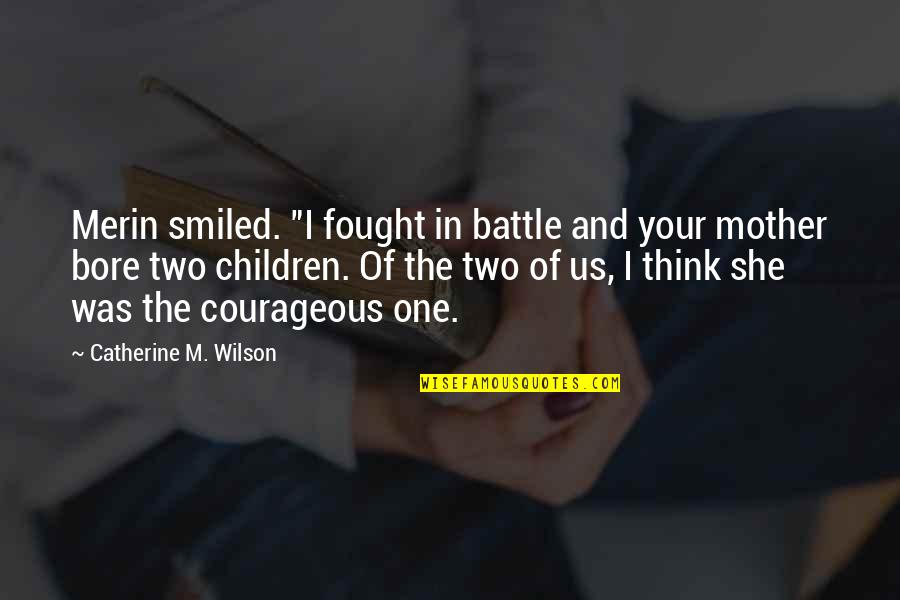 """Mother Courage Quotes By Catherine M. Wilson: Merin smiled. """"I fought in battle and your"""