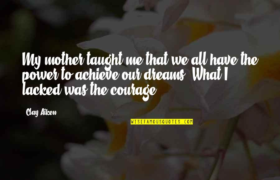 Mother Courage Quotes By Clay Aiken: My mother taught me that we all have