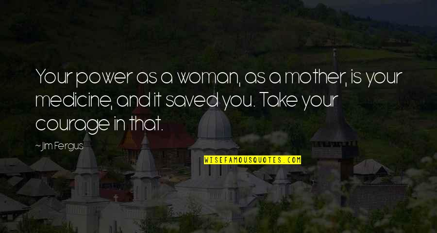 Mother Courage Quotes By Jim Fergus: Your power as a woman, as a mother,