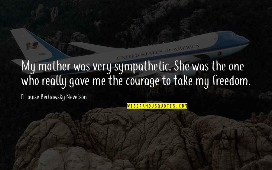 Mother Courage Quotes By Louise Berliawsky Nevelson: My mother was very sympathetic. She was the