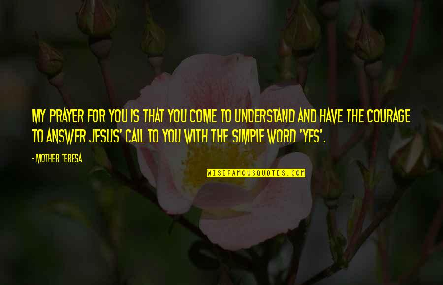 Mother Courage Quotes By Mother Teresa: My prayer for you is that you come