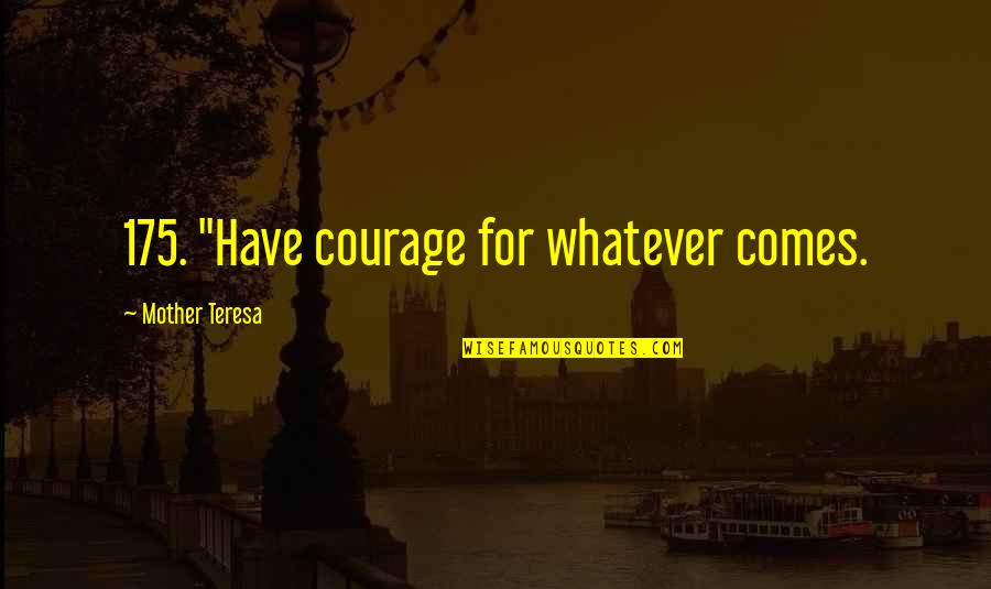 """Mother Courage Quotes By Mother Teresa: 175. """"Have courage for whatever comes."""