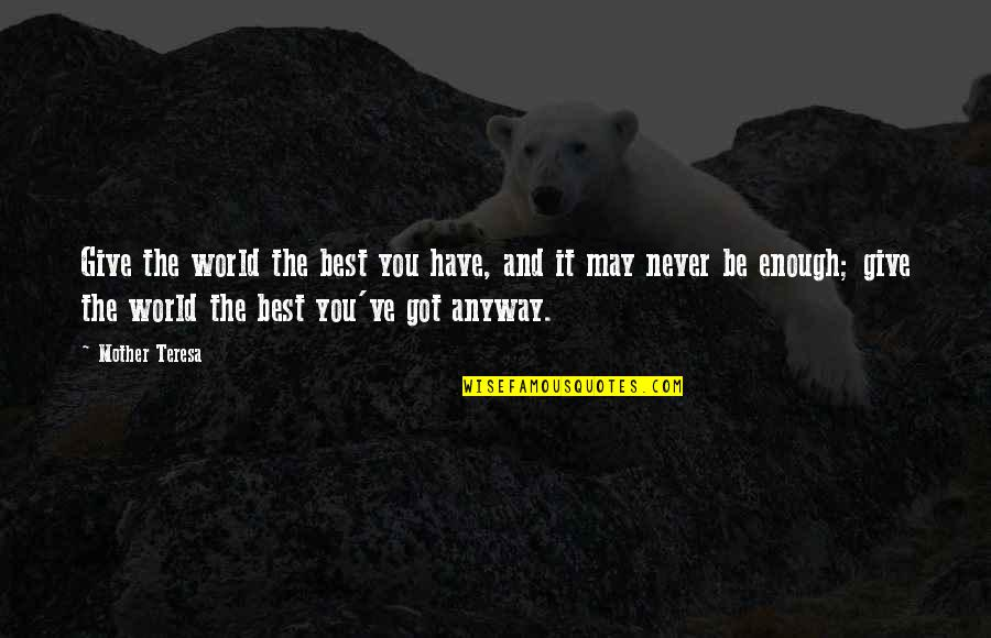 Mother Courage Quotes By Mother Teresa: Give the world the best you have, and