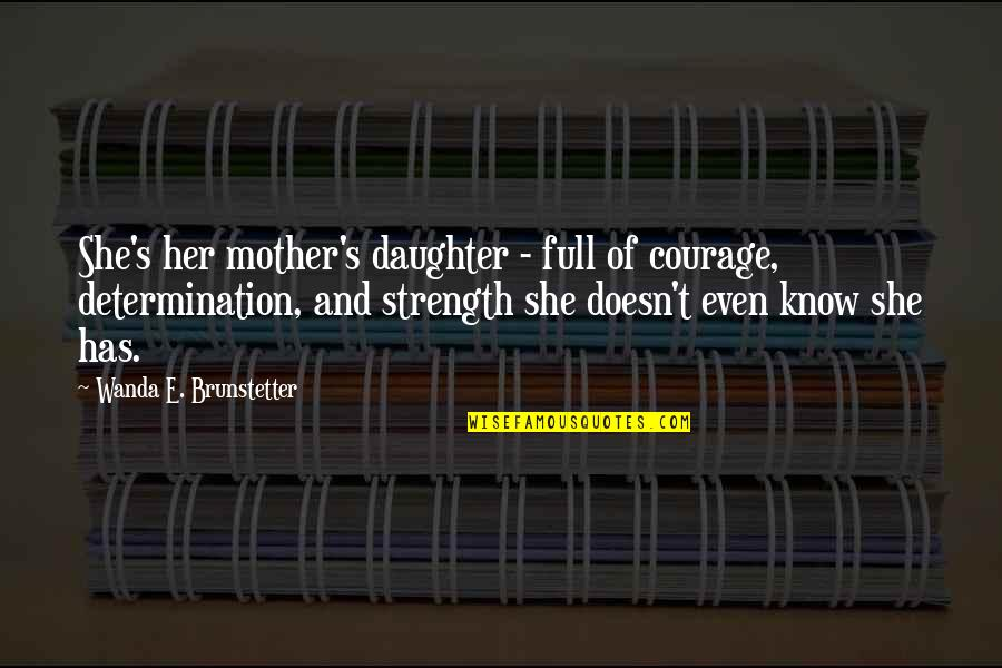 Mother Courage Quotes By Wanda E. Brunstetter: She's her mother's daughter - full of courage,