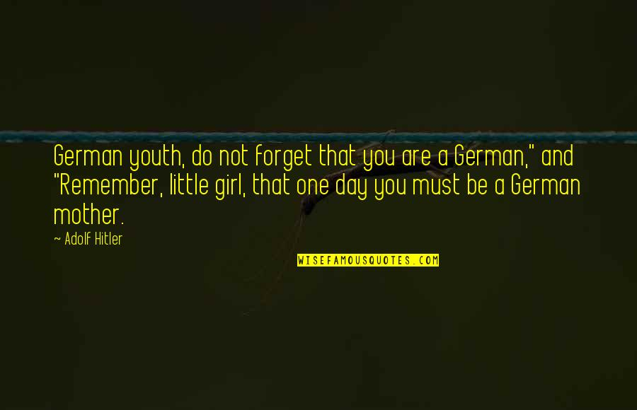 Mother Girl Quotes By Adolf Hitler: German youth, do not forget that you are