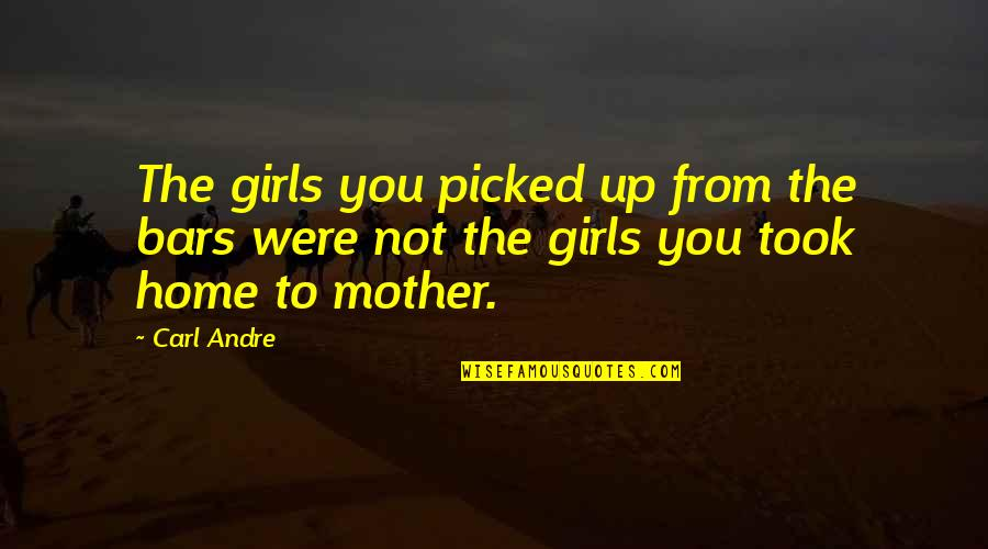 Mother Girl Quotes By Carl Andre: The girls you picked up from the bars