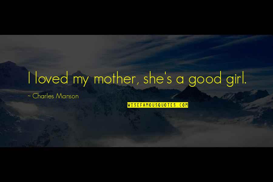 Mother Girl Quotes By Charles Manson: I loved my mother, she's a good girl.