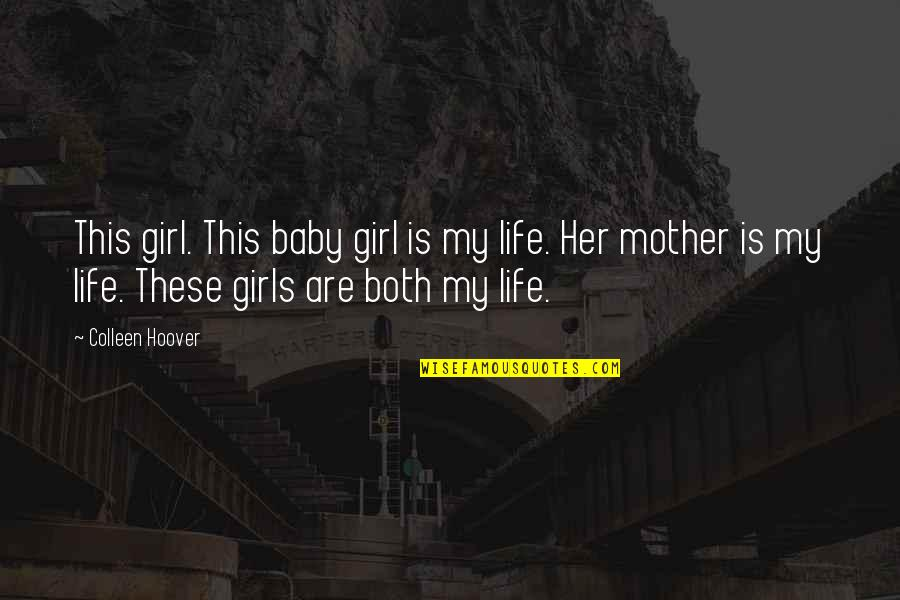 Mother Girl Quotes By Colleen Hoover: This girl. This baby girl is my life.