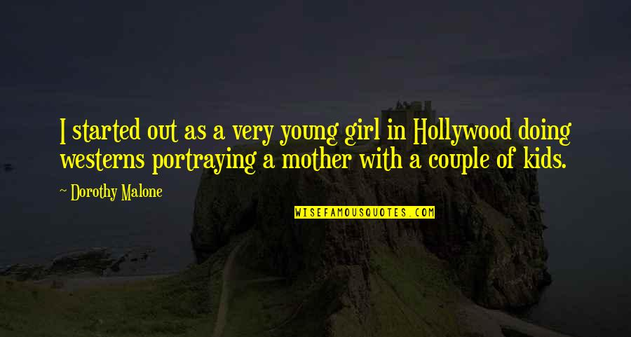 Mother Girl Quotes By Dorothy Malone: I started out as a very young girl
