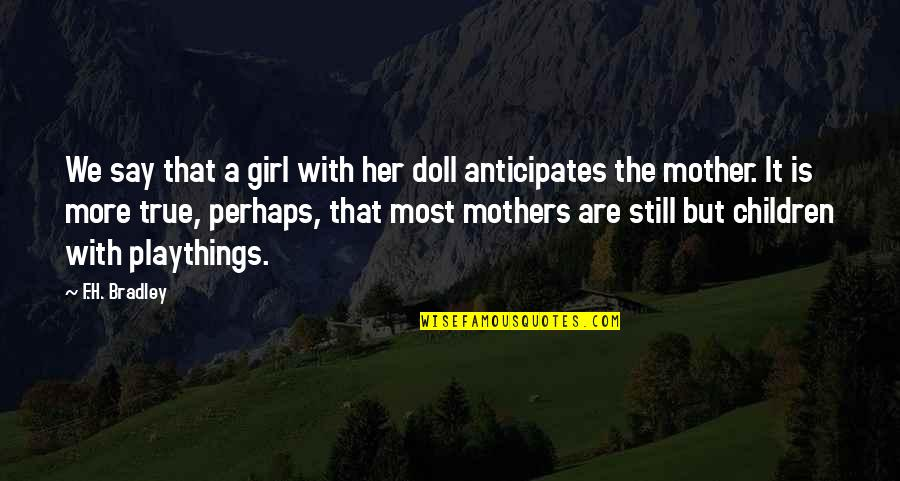 Mother Girl Quotes By F.H. Bradley: We say that a girl with her doll