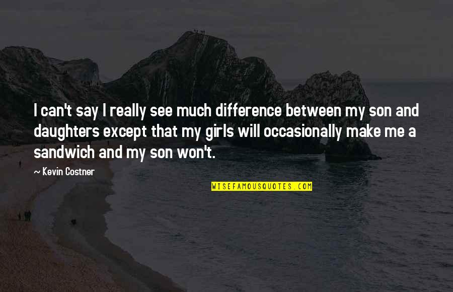 Mother Girl Quotes By Kevin Costner: I can't say I really see much difference