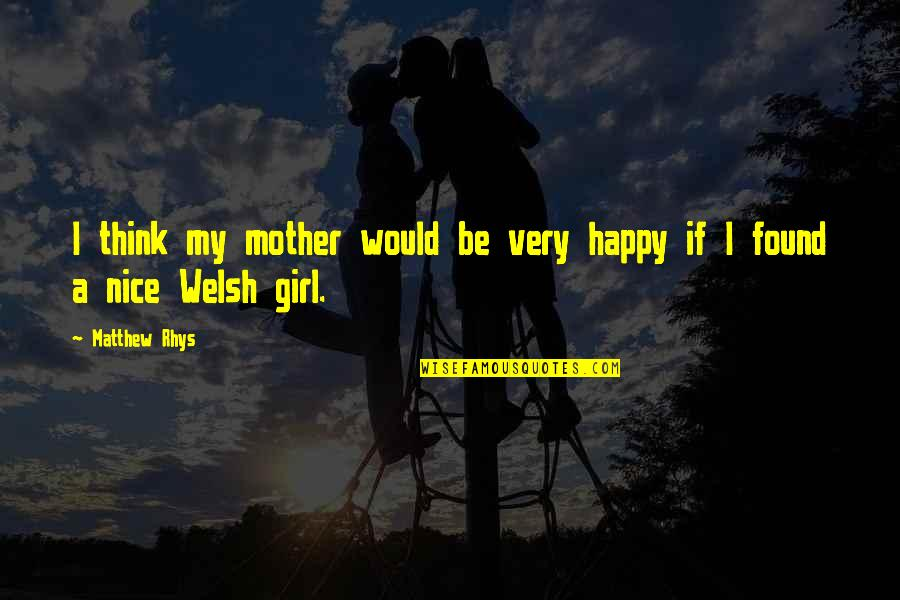 Mother Girl Quotes By Matthew Rhys: I think my mother would be very happy