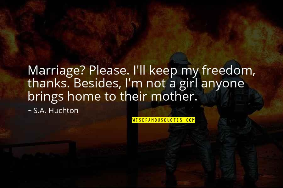 Mother Girl Quotes By S.A. Huchton: Marriage? Please. I'll keep my freedom, thanks. Besides,