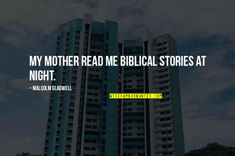 Mother In The Bible Quotes By Malcolm Gladwell: My mother read me biblical stories at night.