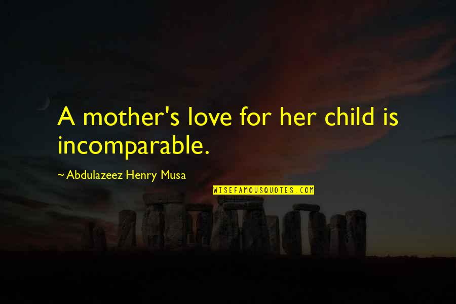 Mother Love To Child Quotes By Abdulazeez Henry Musa: A mother's love for her child is incomparable.