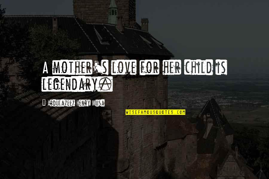 Mother Love To Child Quotes By Abdulazeez Henry Musa: A mother's love for her child is legendary.