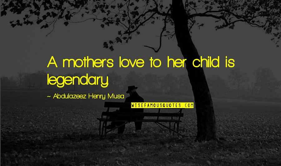 Mother Love To Child Quotes By Abdulazeez Henry Musa: A mother's love to her child is legendary.