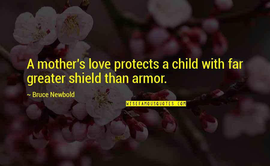 Mother Love To Child Quotes By Bruce Newbold: A mother's love protects a child with far
