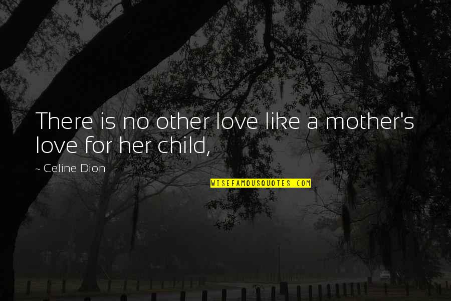 Mother Love To Child Quotes By Celine Dion: There is no other love like a mother's