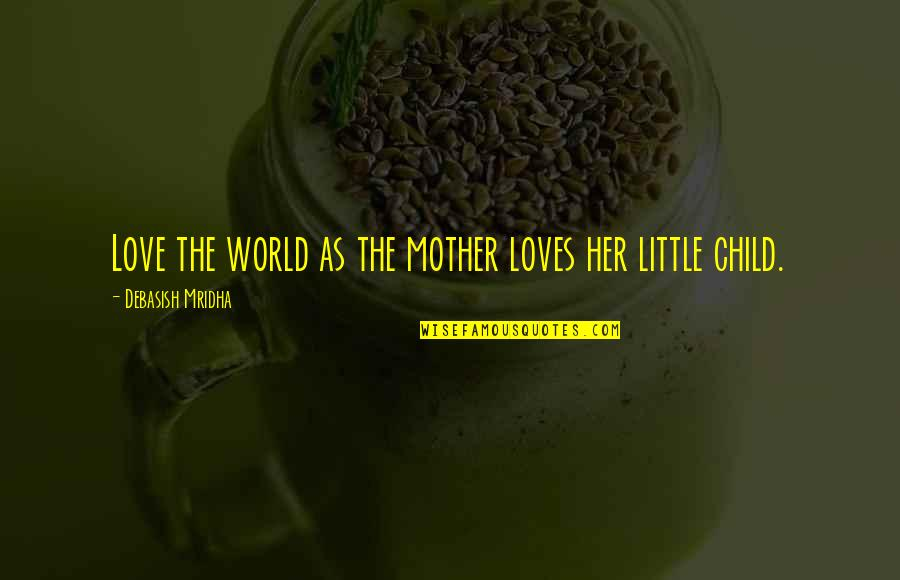 Mother Love To Child Quotes By Debasish Mridha: Love the world as the mother loves her