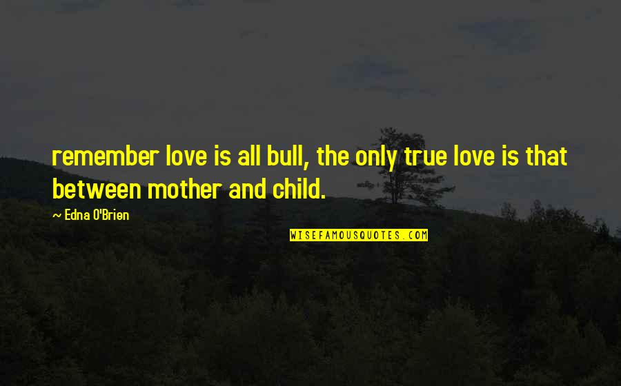 Mother Love To Child Quotes By Edna O'Brien: remember love is all bull, the only true