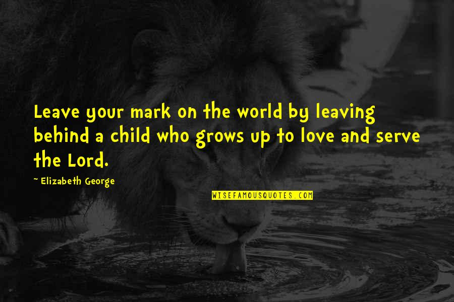 Mother Love To Child Quotes By Elizabeth George: Leave your mark on the world by leaving