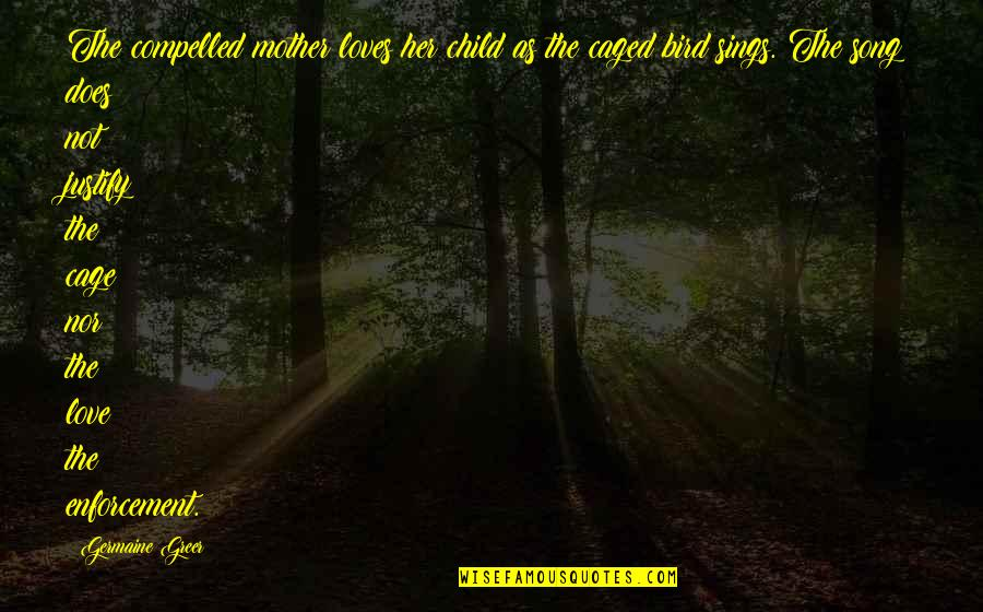 Mother Love To Child Quotes By Germaine Greer: The compelled mother loves her child as the